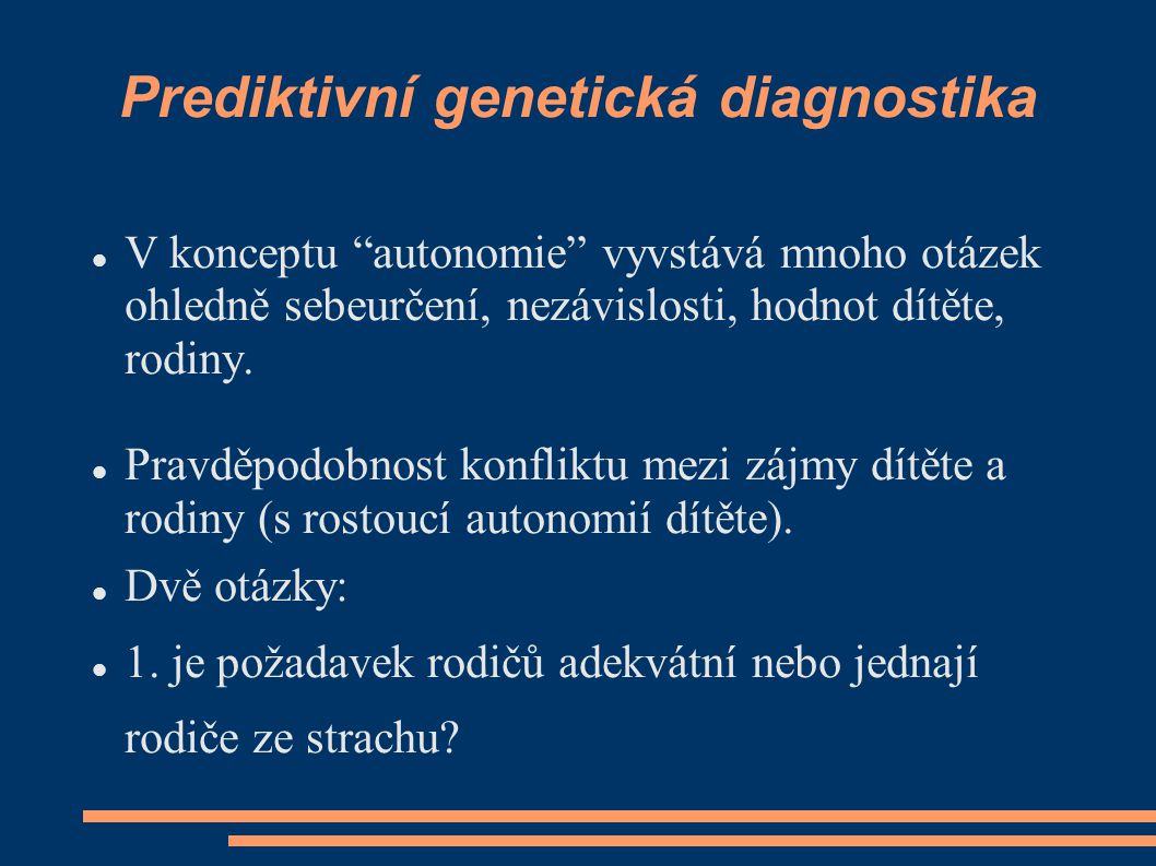 """Prediktivní genetická diagnostika V konceptu """"autonomie"""" vyvstává mnoho otázek ohledně sebeurčení, nezávislosti, hodnot dítěte, rodiny. Pravděpodobnos"""