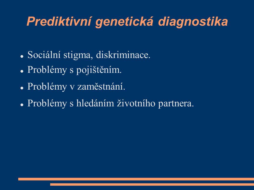 Prediktivní genetická diagnostika Sociální stigma, diskriminace. Problémy s pojištěním. Problémy v zaměstnání. Problémy s hledáním životního partnera.