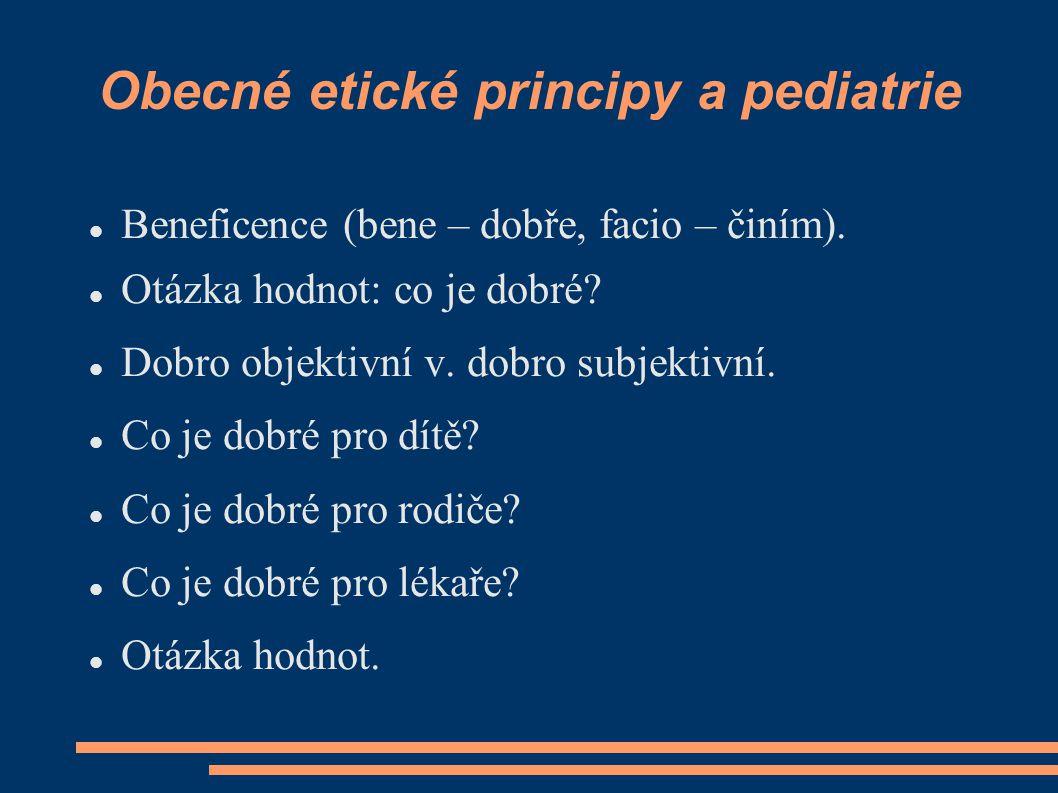 Obecné etické principy a pediatrie Beneficence (bene – dobře, facio – činím). Otázka hodnot: co je dobré? Dobro objektivní v. dobro subjektivní. Co je