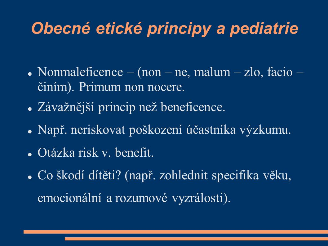 Obecné etické principy a pediatrie Nonmaleficence – (non – ne, malum – zlo, facio – činím). Primum non nocere. Závažnější princip než beneficence. Nap