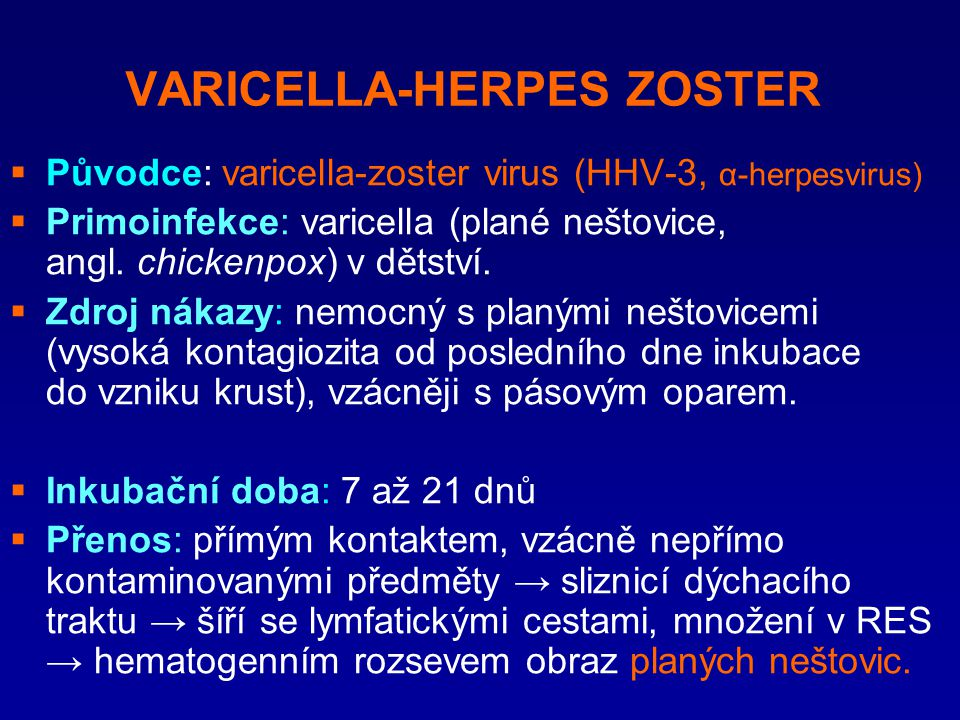 VARICELLA-HERPES ZOSTER  Původce: varicella-zoster virus (HHV-3, α-herpesvirus)  Primoinfekce: varicella (plané neštovice, angl. chickenpox) v dětst