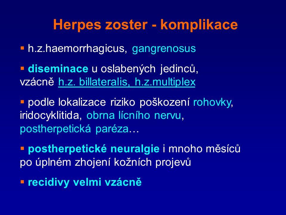 Herpes zoster - komplikace  h.z.haemorrhagicus, gangrenosus  diseminace u oslabených jedinců, vzácně h.z. billateralis, h.z.multiplex  podle lokali
