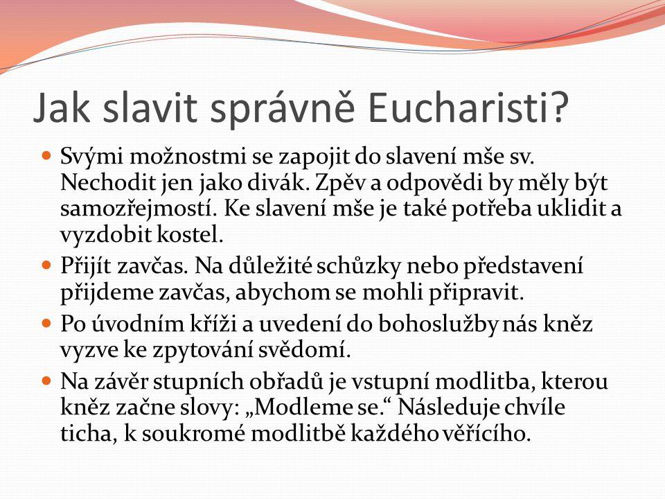 Jak slavit správně Eucharisti? Svými možnostmi se zapojit do slavení mše sv. Nechodit jen jako divák. Zpěv a odpovědi by měly být samozřejmostí. Ke sl