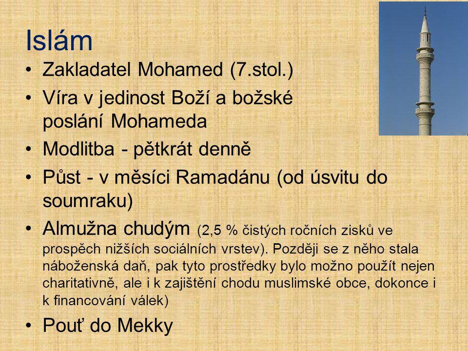 Zakladatel Mohamed (7.stol.) Víra v jedinost Boží a božské poslání Mohameda Modlitba - pětkrát denně Půst - v měsíci Ramadánu (od úsvitu do soumraku)