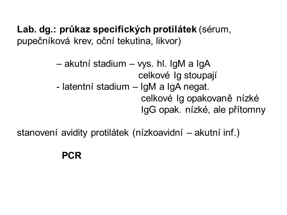 Lab. dg.: průkaz specifických protilátek (sérum, pupečníková krev, oční tekutina, likvor) – akutní stadium – vys. hl. IgM a IgA celkové Ig stoupají -
