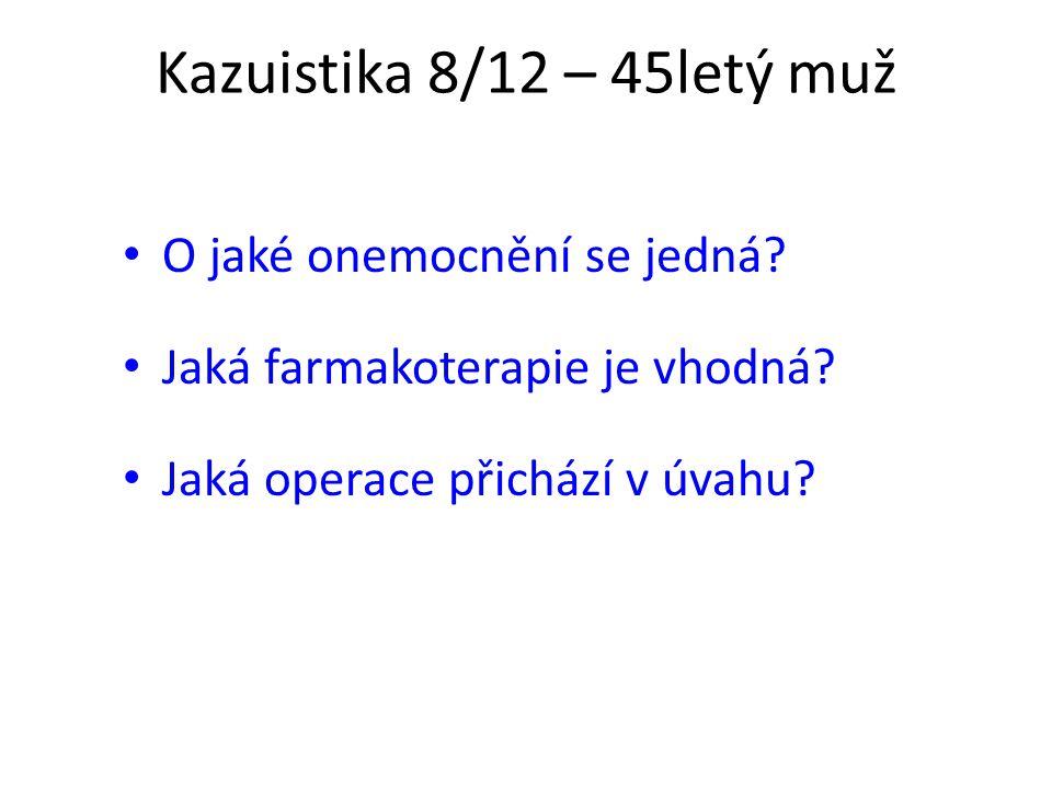 Kazuistika 8/12 – 45letý muž O jaké onemocnění se jedná? Jaká farmakoterapie je vhodná? Jaká operace přichází v úvahu?