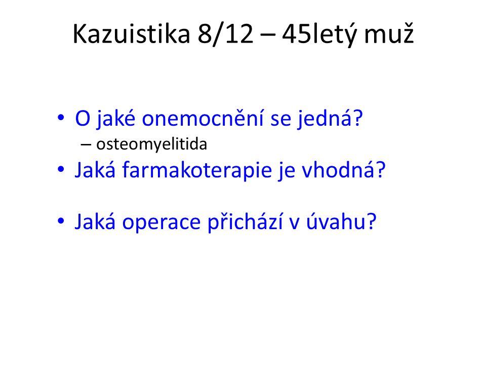 Kazuistika 8/12 – 45letý muž O jaké onemocnění se jedná? – osteomyelitida Jaká farmakoterapie je vhodná? Jaká operace přichází v úvahu?