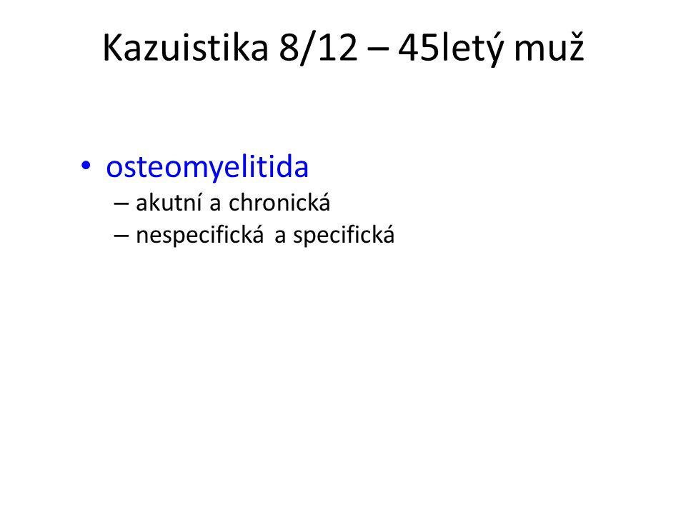 Kazuistika 8/12 – 45letý muž osteomyelitida – akutní a chronická – nespecifická a specifická