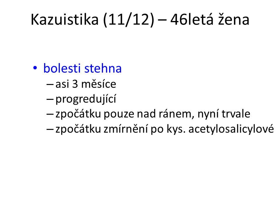 Kazuistika (11/12) – 46letá žena bolesti stehna – asi 3 měsíce – progredující – zpočátku pouze nad ránem, nyní trvale – zpočátku zmírnění po kys. acet