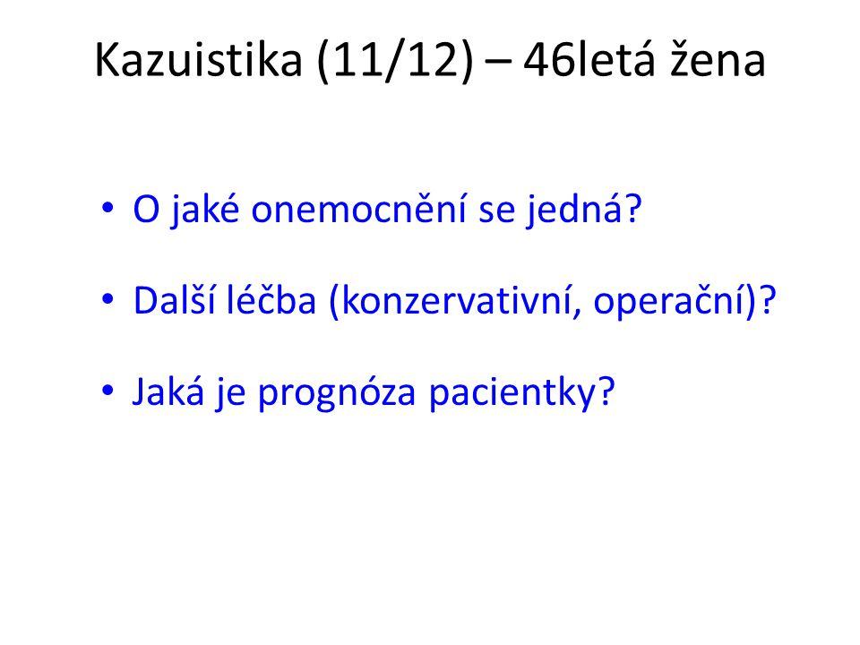 Kazuistika (11/12) – 46letá žena O jaké onemocnění se jedná? Další léčba (konzervativní, operační)? Jaká je prognóza pacientky?