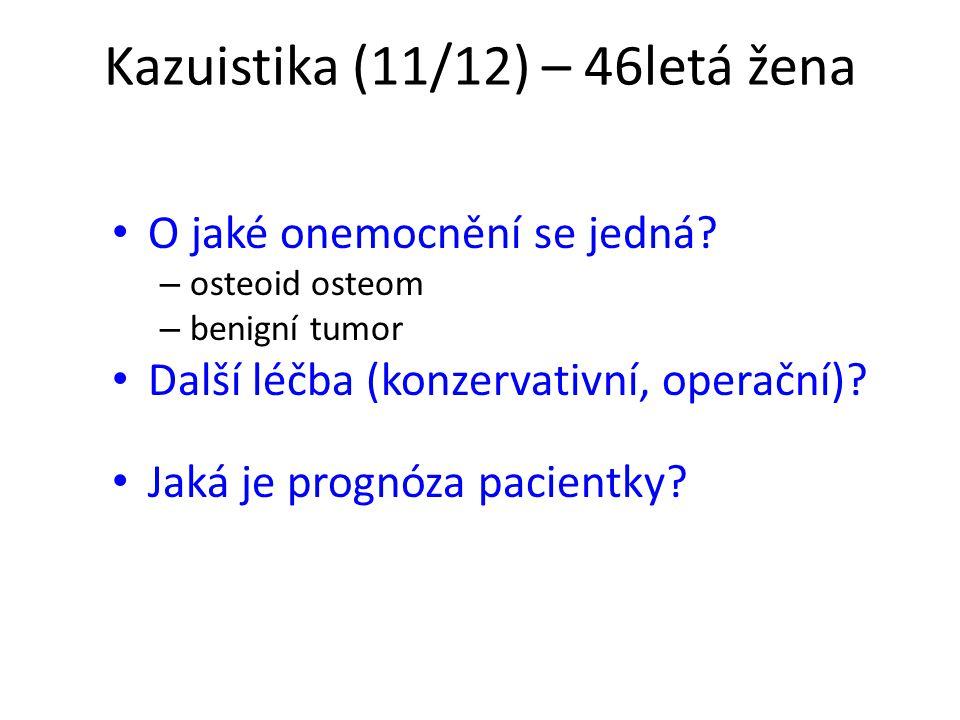 Kazuistika (11/12) – 46letá žena O jaké onemocnění se jedná? – osteoid osteom – benigní tumor Další léčba (konzervativní, operační)? Jaká je prognóza