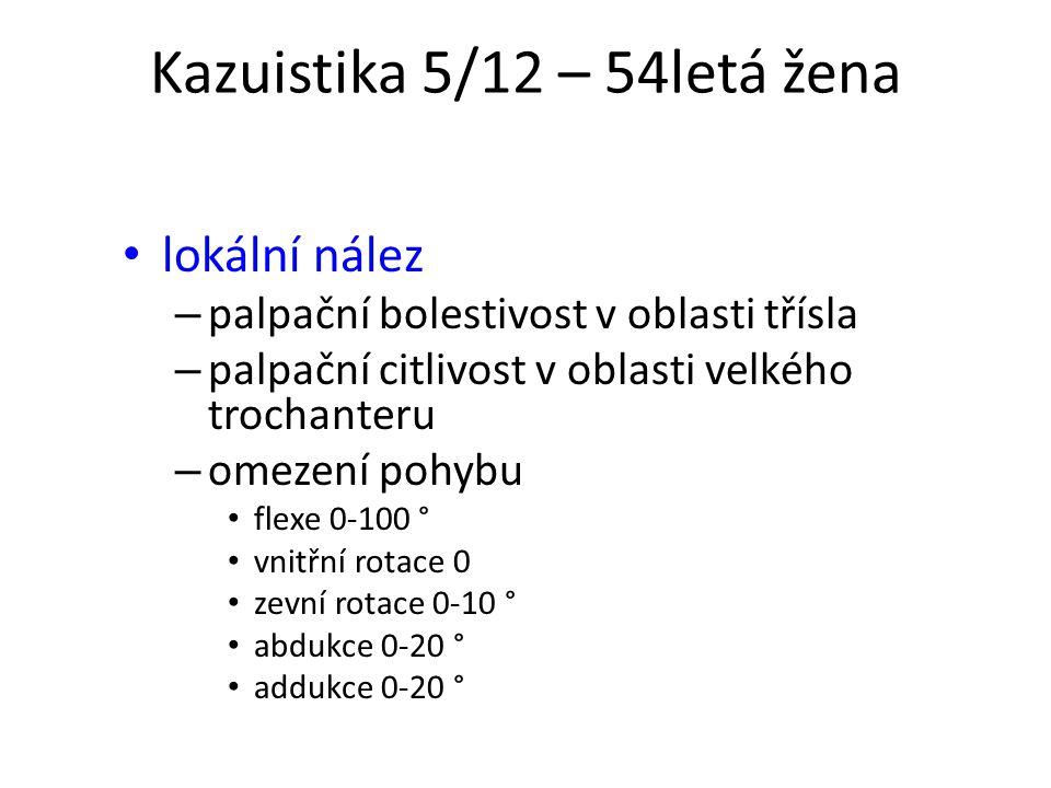 Kazuistika 5/12 – 54letá žena lokální nález – palpační bolestivost v oblasti třísla – palpační citlivost v oblasti velkého trochanteru – omezení pohyb