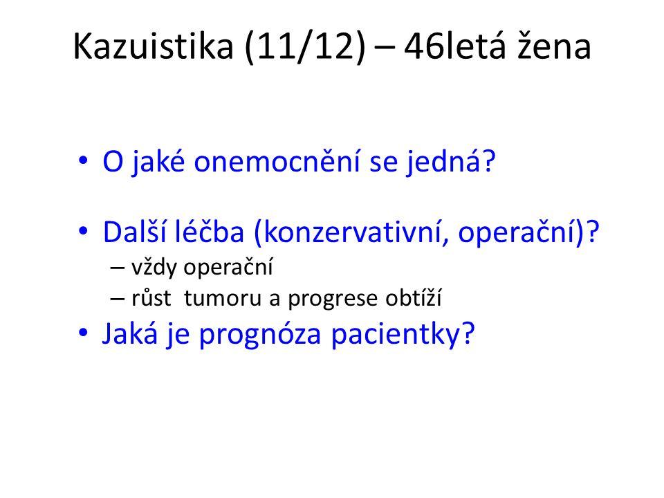 Kazuistika (11/12) – 46letá žena O jaké onemocnění se jedná? Další léčba (konzervativní, operační)? – vždy operační – růst tumoru a progrese obtíží Ja