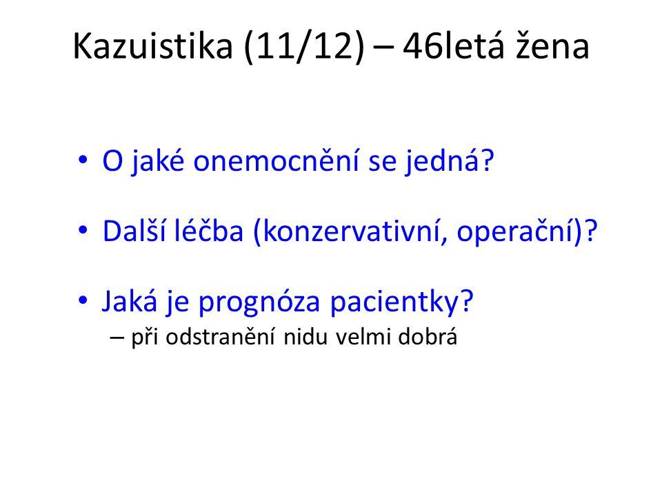Kazuistika (11/12) – 46letá žena O jaké onemocnění se jedná? Další léčba (konzervativní, operační)? Jaká je prognóza pacientky? – při odstranění nidu