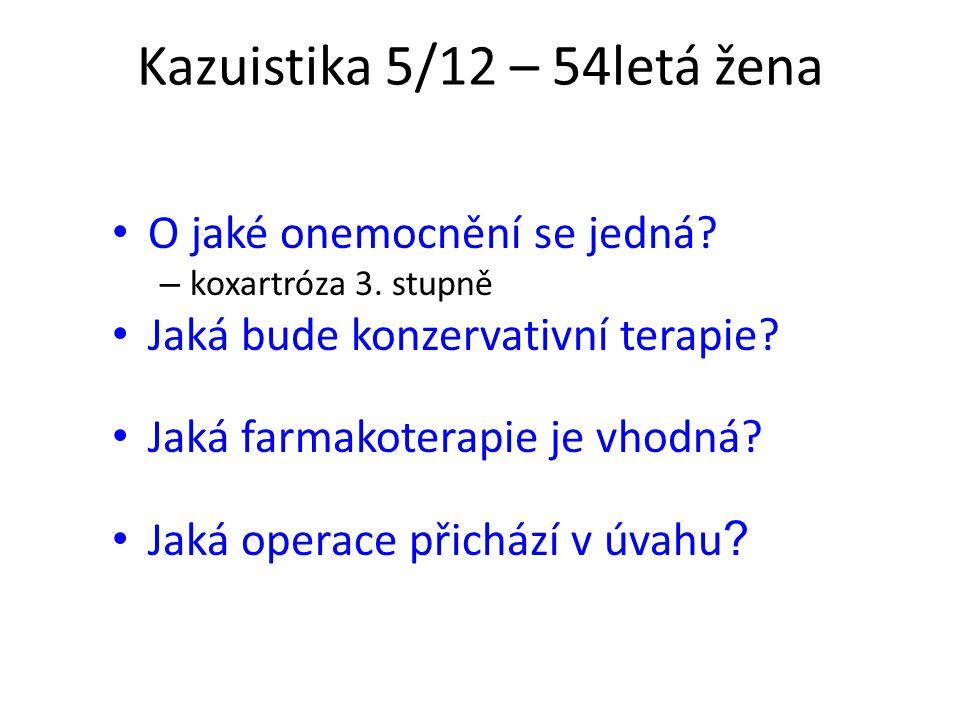 Kazuistika 5/12 – 54letá žena O jaké onemocnění se jedná? – koxartróza 3. stupně Jaká bude konzervativní terapie? Jaká farmakoterapie je vhodná? Jaká