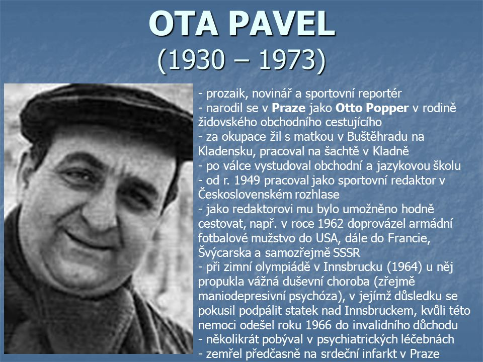 OTA PAVEL (1930 – 1973) - prozaik, novinář a sportovní reportér - narodil se v Praze jako Otto Popper v rodině židovského obchodního cestujícího - za
