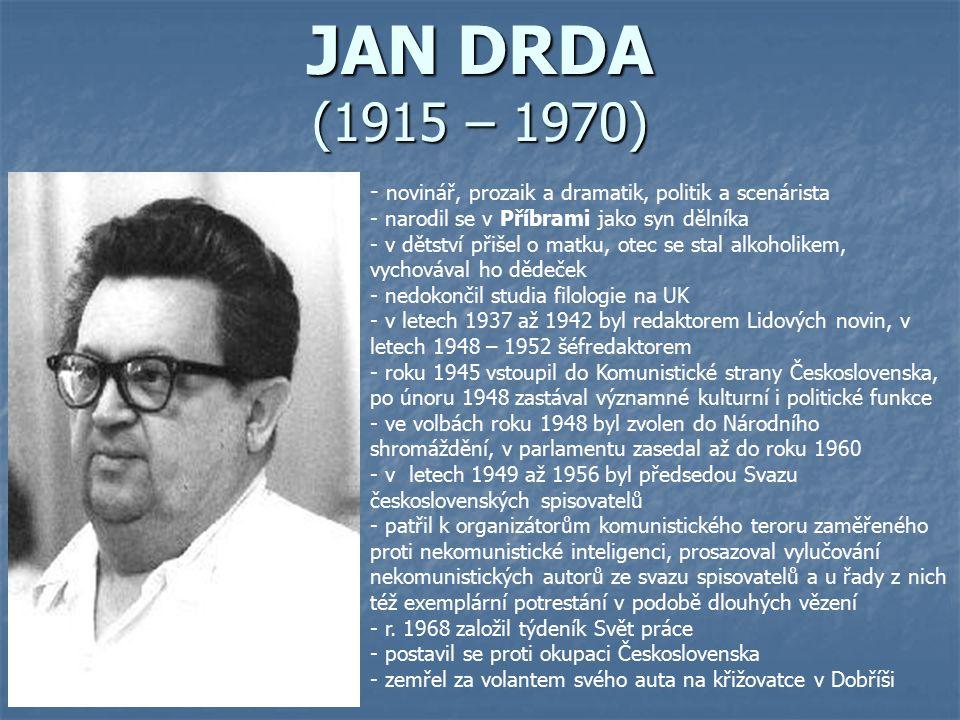 JAN DRDA (1915 – 1970) - n- novinář, prozaik a dramatik, politik a scenárista - narodil se v Příbrami jako syn dělníka - v dětství přišel o matku, ote