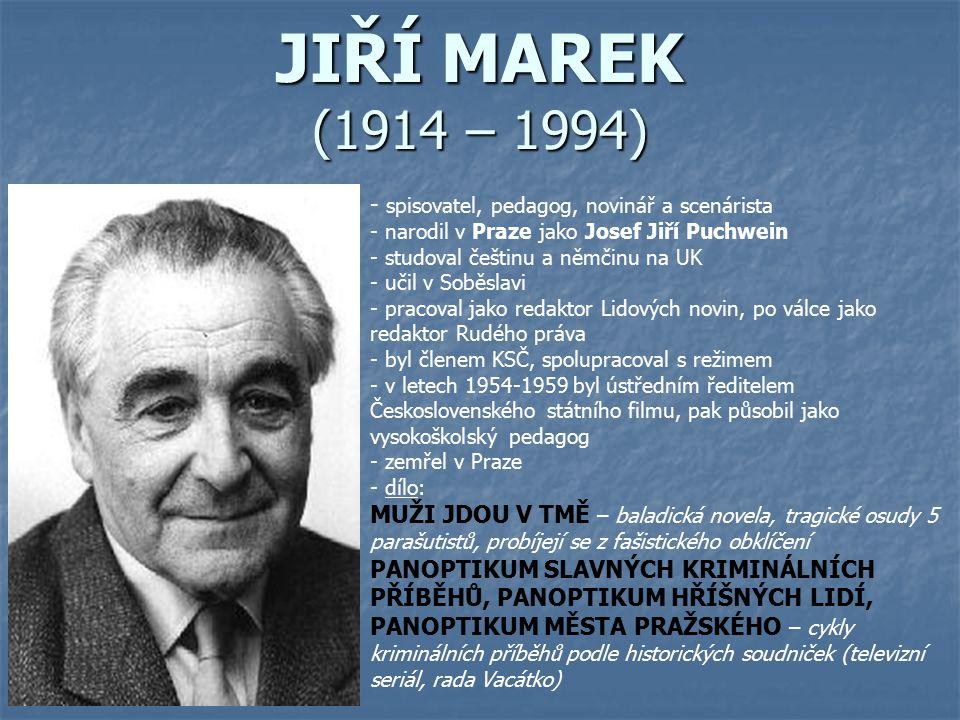 JIŘÍ MAREK (1914 – 1994) - s- spisovatel, pedagog, novinář a scenárista - narodil v Praze jako Josef Jiří Puchwein - studoval češtinu a němčinu na UK