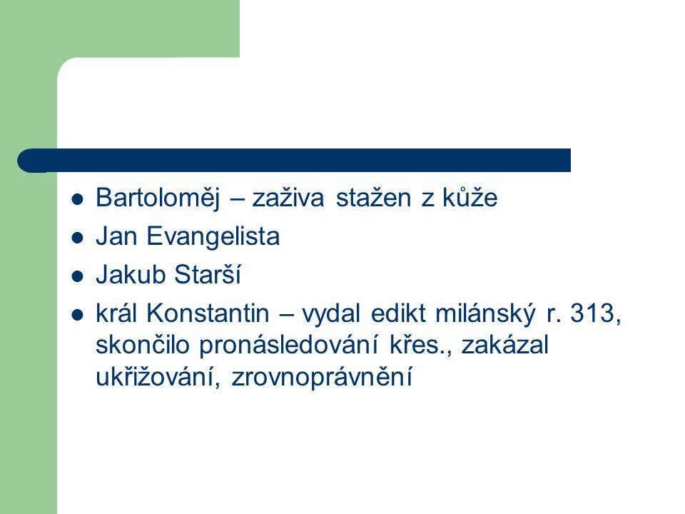 Bartoloměj – zaživa stažen z kůže Jan Evangelista Jakub Starší král Konstantin – vydal edikt milánský r. 313, skončilo pronásledování křes., zakázal u