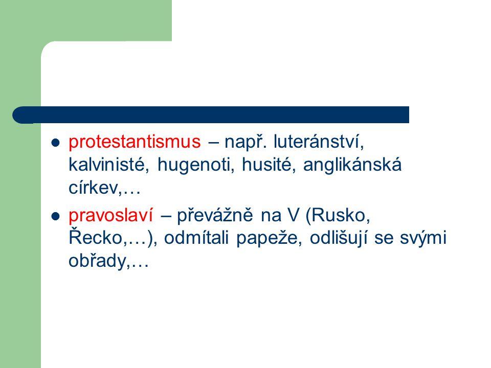 protestantismus – např. luteránství, kalvinisté, hugenoti, husité, anglikánská církev,… pravoslaví – převážně na V (Rusko, Řecko,…), odmítali papeže,