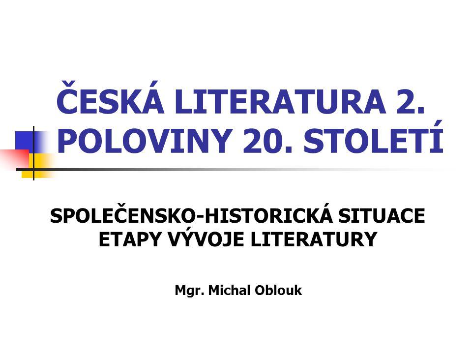 ČESKÁ LITERATURA 2. POLOVINY 20. STOLETÍ SPOLEČENSKO-HISTORICKÁ SITUACE ETAPY VÝVOJE LITERATURY Mgr. Michal Oblouk