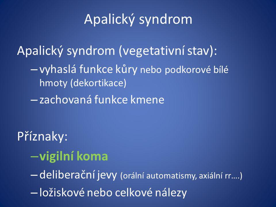 Apalický syndrom Apalický syndrom (vegetativní stav): – vyhaslá funkce kůry nebo podkorové bílé hmoty (dekortikace) – zachovaná funkce kmene Příznaky: – vigilní koma – deliberační jevy (orální automatismy, axiální rr….) – ložiskové nebo celkové nálezy