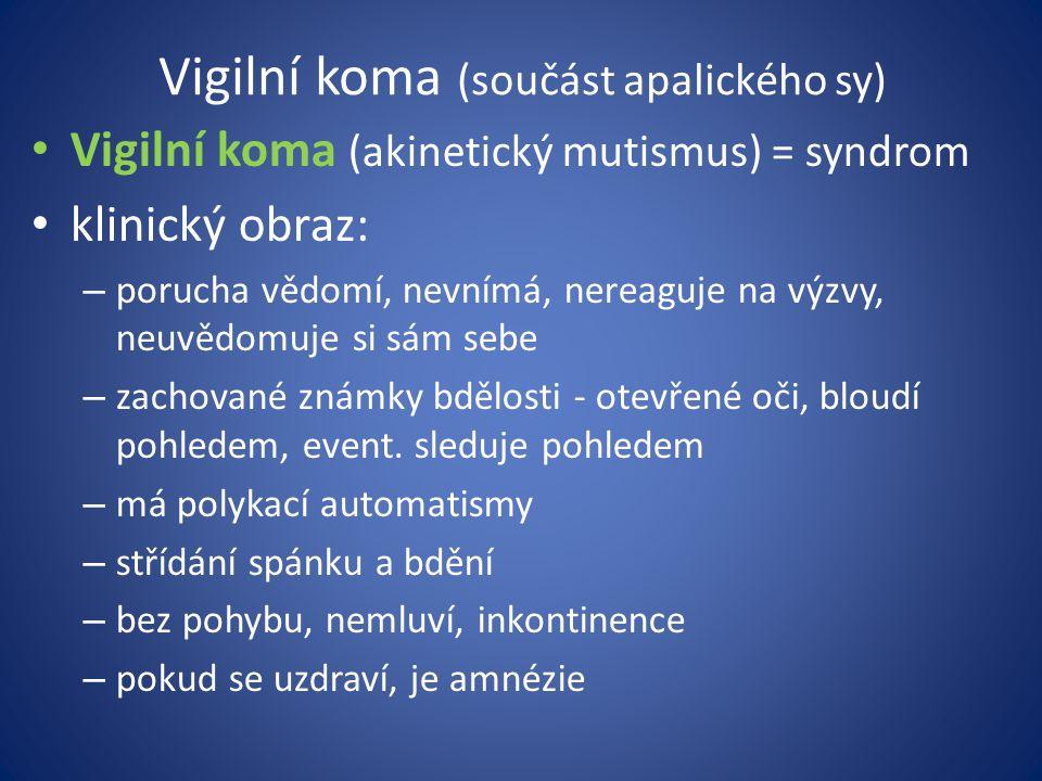 Vigilní koma (součást apalického sy) Vigilní koma (akinetický mutismus) = syndrom klinický obraz: – porucha vědomí, nevnímá, nereaguje na výzvy, neuvědomuje si sám sebe – zachované známky bdělosti - otevřené oči, bloudí pohledem, event.