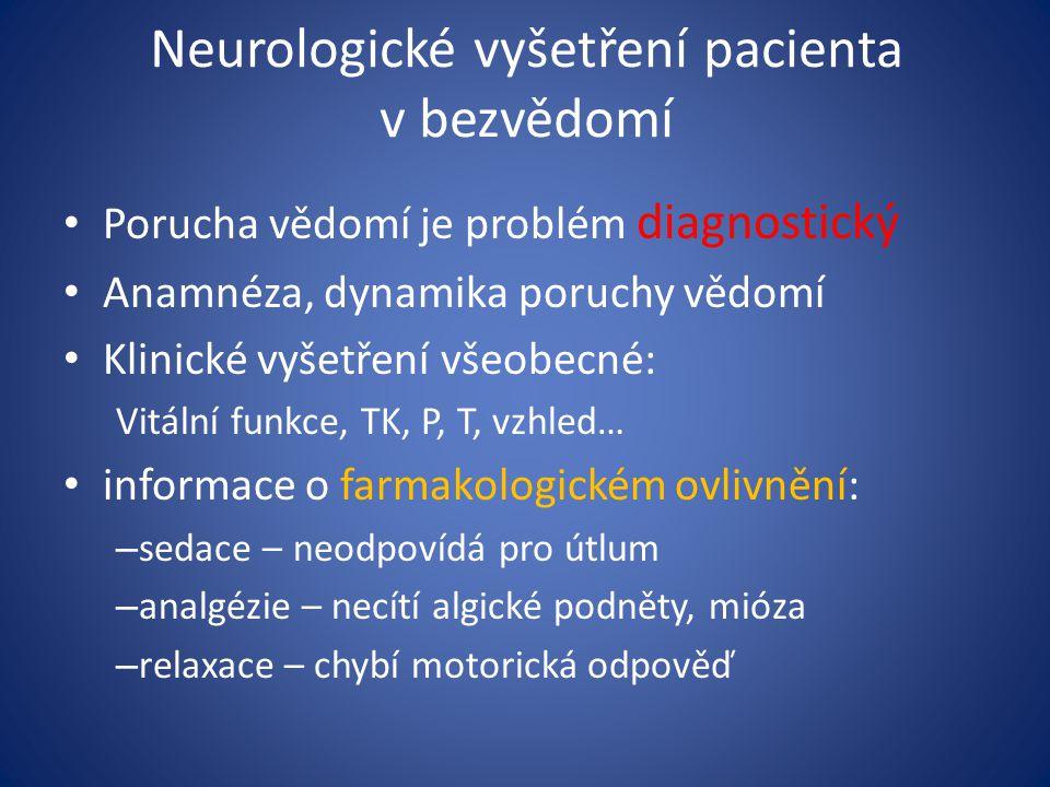 Neurologické vyšetření pacienta v bezvědomí Porucha vědomí je problém diagnostický Anamnéza, dynamika poruchy vědomí Klinické vyšetření všeobecné: Vitální funkce, TK, P, T, vzhled… informace o farmakologickém ovlivnění: – sedace – neodpovídá pro útlum – analgézie – necítí algické podněty, mióza – relaxace – chybí motorická odpověď