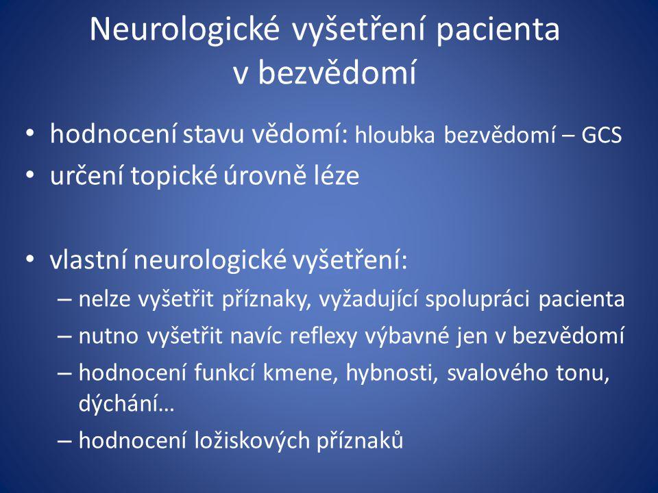 Neurologické vyšetření pacienta v bezvědomí hodnocení stavu vědomí: hloubka bezvědomí – GCS určení topické úrovně léze vlastní neurologické vyšetření: – nelze vyšetřit příznaky, vyžadující spolupráci pacienta – nutno vyšetřit navíc reflexy výbavné jen v bezvědomí – hodnocení funkcí kmene, hybnosti, svalového tonu, dýchání… – hodnocení ložiskových příznaků