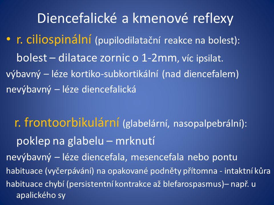 Diencefalické a kmenové reflexy r. ciliospinální (pupilodilatační reakce na bolest): bolest – dilatace zornic o 1-2mm, víc ipsilat. výbavný – léze kor