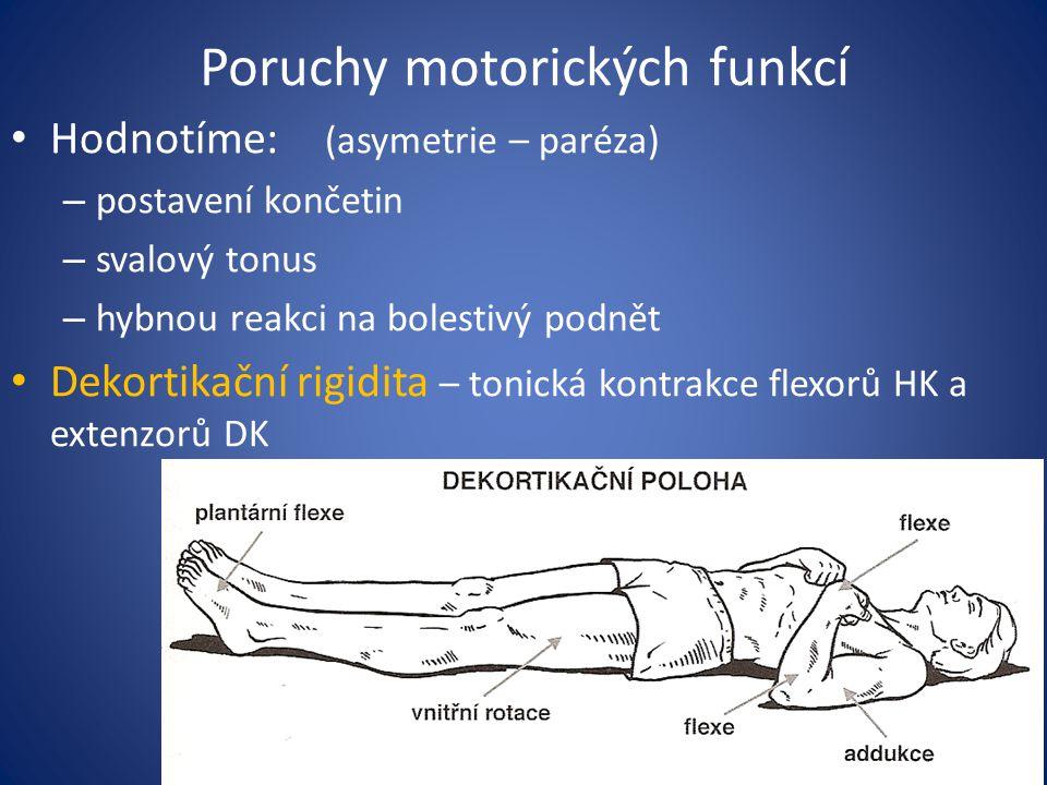 Poruchy motorických funkcí Hodnotíme: (asymetrie – paréza) – postavení končetin – svalový tonus – hybnou reakci na bolestivý podnět Dekortikační rigidita – tonická kontrakce flexorů HK a extenzorů DK