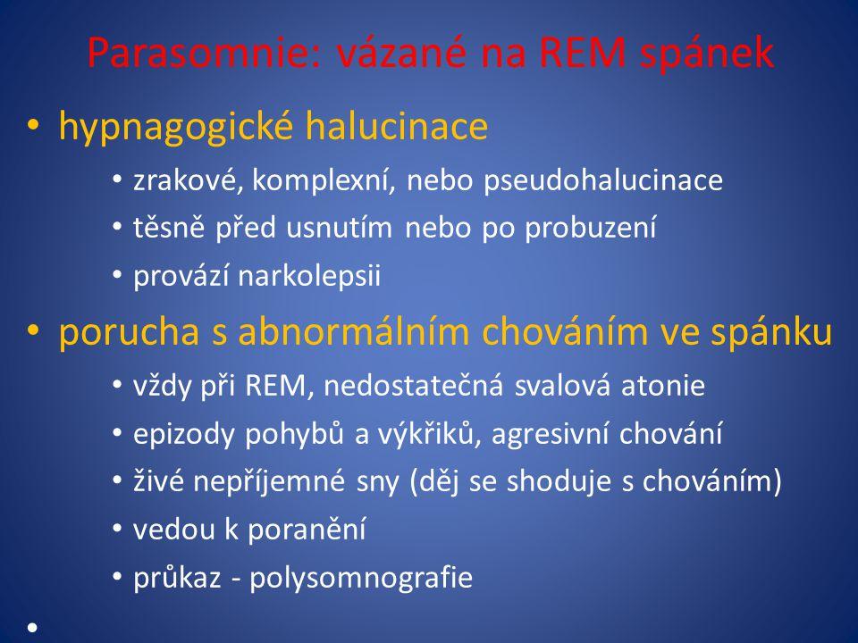 Parasomnie: vázané na REM spánek hypnagogické halucinace zrakové, komplexní, nebo pseudohalucinace těsně před usnutím nebo po probuzení provází narkolepsii porucha s abnormálním chováním ve spánku vždy při REM, nedostatečná svalová atonie epizody pohybů a výkřiků, agresivní chování živé nepříjemné sny (děj se shoduje s chováním) vedou k poranění průkaz - polysomnografie