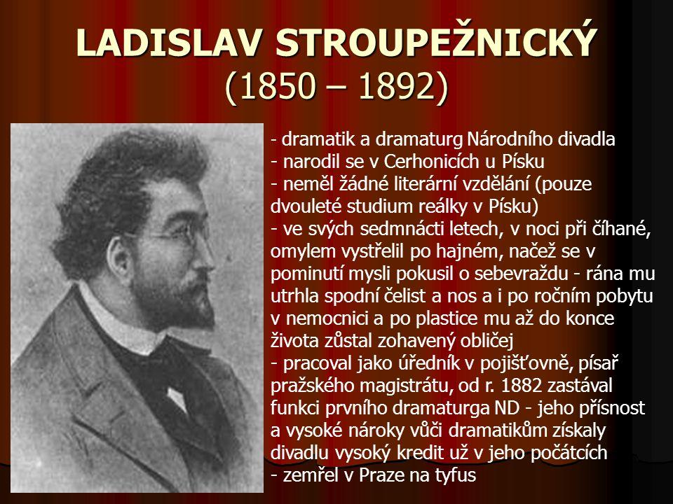 LADISLAV STROUPEŽNICKÝ (1850 – 1892) - d- dramatik a dramaturg Národního divadla - narodil se v Cerhonicích u Písku eměl žádné literární vzdělání (pou