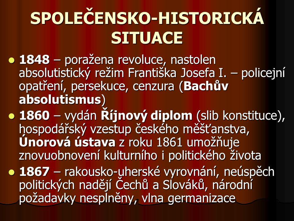 SPOLEČENSKO-HISTORICKÁ SITUACE 1848 – poražena revoluce, nastolen absolutistický režim Františka Josefa I. – policejní opatření, persekuce, cenzura (B