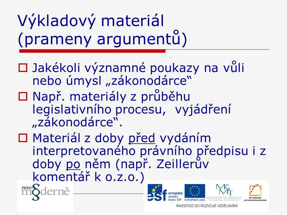"""Výkladový materiál (prameny argumentů)  Jakékoli významné poukazy na vůli nebo úmysl """"zákonodárce""""  Např. materiály z průběhu legislativního procesu"""
