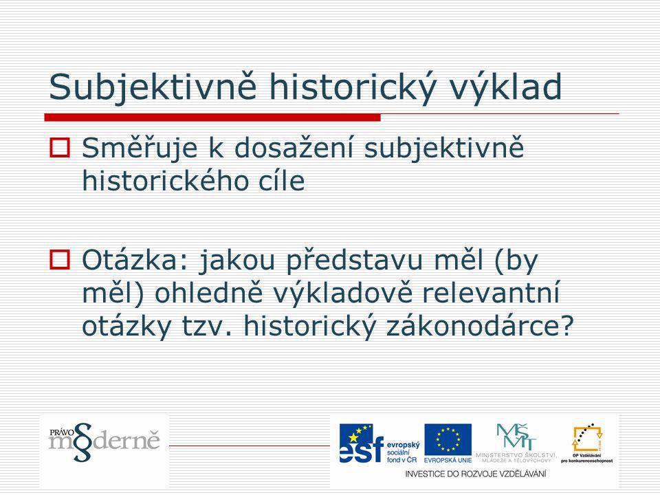 Subjektivně historický výklad  Směřuje k dosažení subjektivně historického cíle  Otázka: jakou představu měl (by měl) ohledně výkladově relevantní otázky tzv.