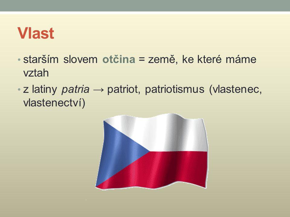 Vlast starším slovem otčina = země, ke které máme vztah z latiny patria → patriot, patriotismus (vlastenec, vlastenectví)
