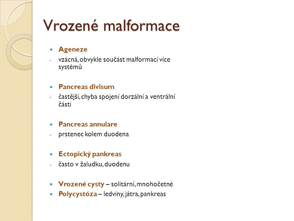 Vrozené malformace Ageneze - vzácná, obvykle součást malformací více systémů Pancreas divisum - častější, chyba spojení dorzální a ventrální části Pan