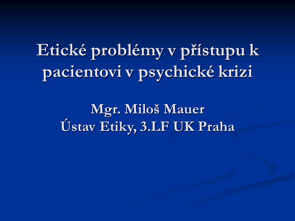 Etické problémy v přístupu k pacientovi v psychické krizi Mgr. Miloš Mauer Ústav Etiky, 3.LF UK Praha