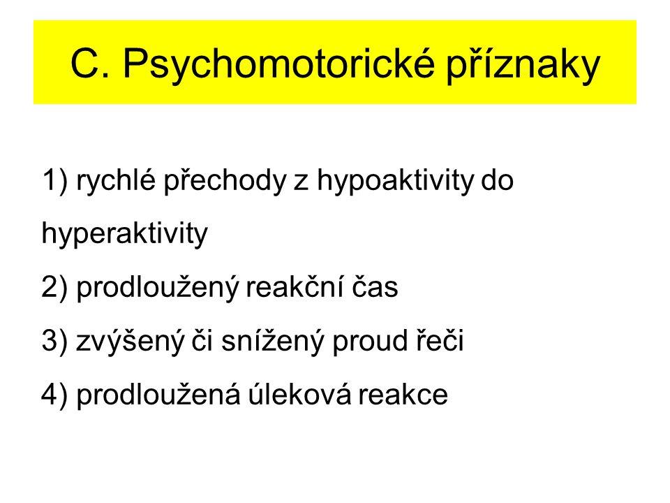 C. Psychomotorické příznaky 1) rychlé přechody z hypoaktivity do hyperaktivity 2) prodloužený reakční čas 3) zvýšený či snížený proud řeči 4) prodlouž