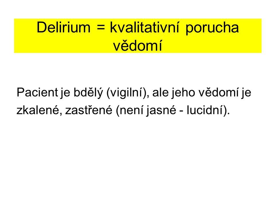 Delirium = kvalitativní porucha vědomí Pacient je bdělý (vigilní), ale jeho vědomí je zkalené, zastřené (není jasné - lucidní).