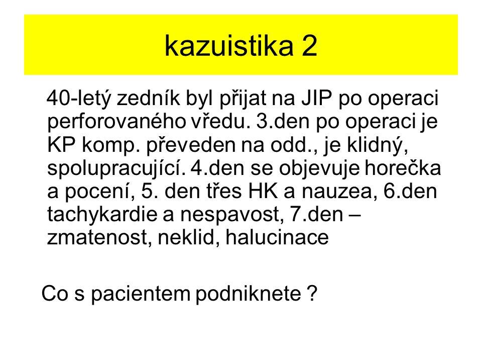 kazuistika 2 40-letý zedník byl přijat na JIP po operaci perforovaného vředu. 3.den po operaci je KP komp. převeden na odd., je klidný, spolupracující