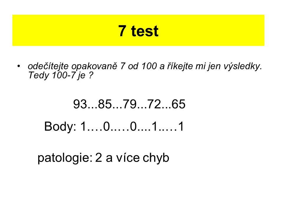 7 test odečítejte opakovaně 7 od 100 a říkejte mi jen výsledky. Tedy 100-7 je ? 93...85...79...72...65 patologie: 2 a více chyb Body: 1.…0..…0....1..…