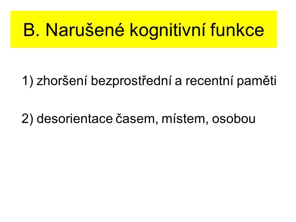 B. Narušené kognitivní funkce 1) zhoršení bezprostřední a recentní paměti 2) desorientace časem, místem, osobou