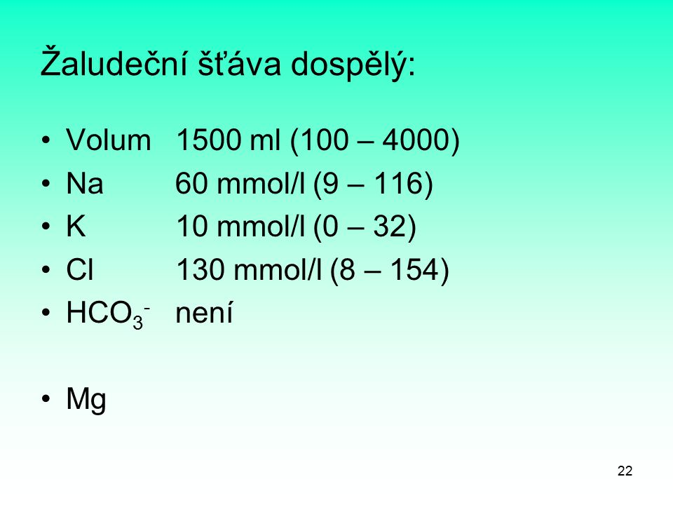 22 Žaludeční šťáva dospělý: Volum 1500 ml (100 – 4000) Na 60 mmol/l (9 – 116) K 10 mmol/l (0 – 32) Cl 130 mmol/l (8 – 154) HCO 3 - není Mg