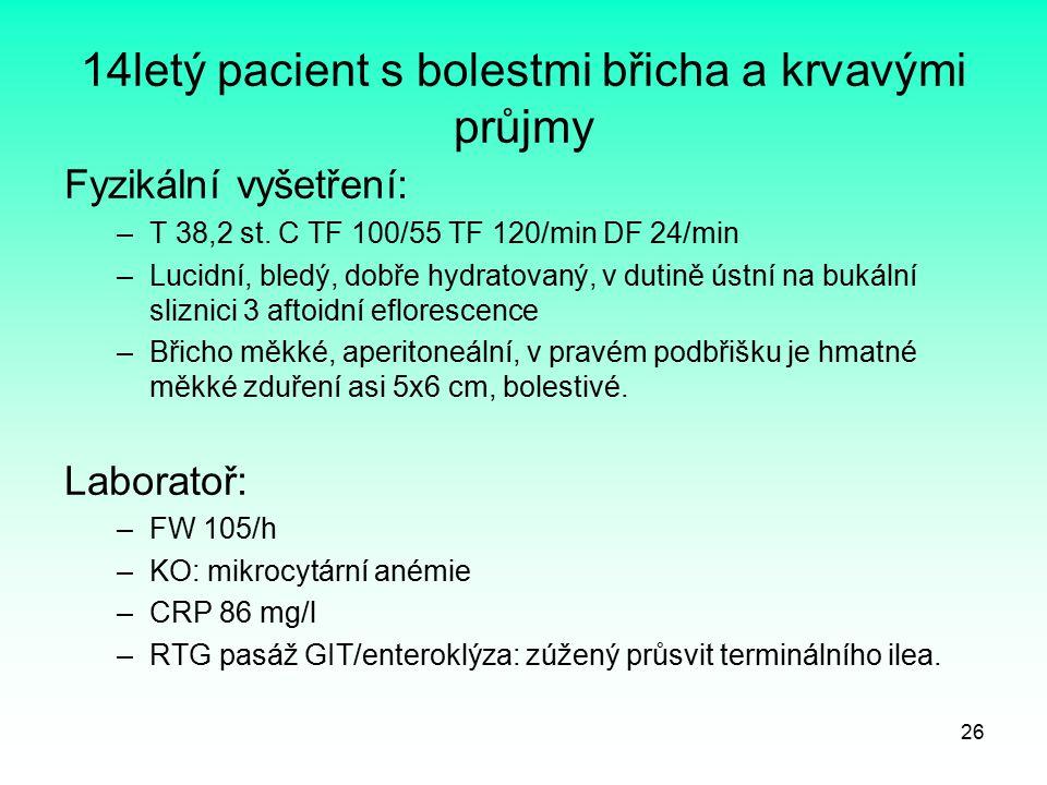 26 14letý pacient s bolestmi břicha a krvavými průjmy Fyzikální vyšetření: –T 38,2 st. C TF 100/55 TF 120/min DF 24/min –Lucidní, bledý, dobře hydrato