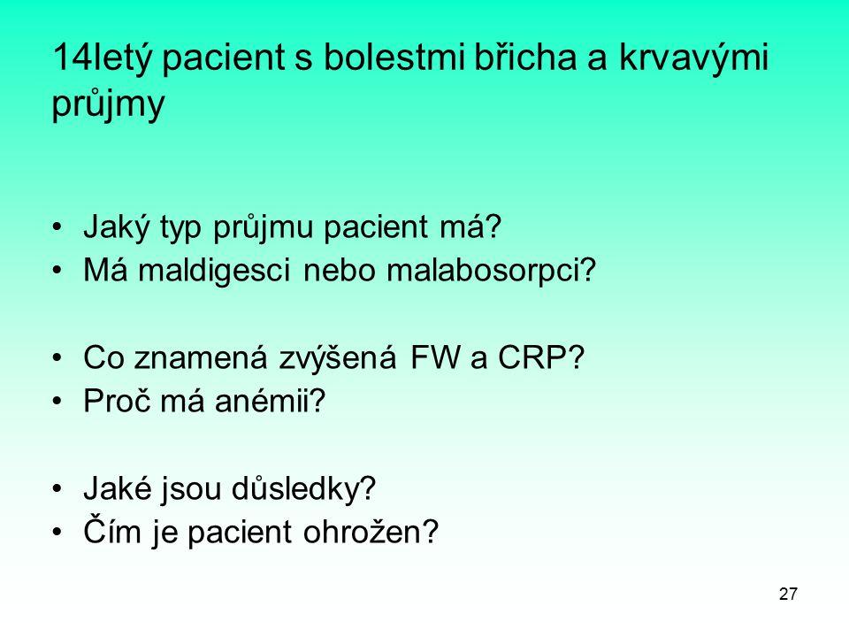 27 14letý pacient s bolestmi břicha a krvavými průjmy Jaký typ průjmu pacient má? Má maldigesci nebo malabosorpci? Co znamená zvýšená FW a CRP? Proč m
