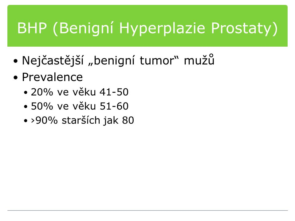 """BHP (Benigní Hyperplazie Prostaty) Nejčastější """"benigní tumor"""" mužů Prevalence 20% ve věku 41-50 50% ve věku 51-60 ›90% starších jak 80"""