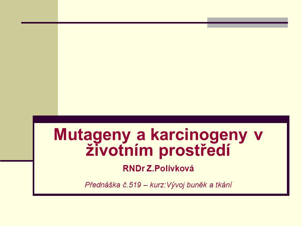 Mutageny a karcinogeny v životním prostředí RNDr Z.Polívková Přednáška č.519 – kurz:Vývoj buněk a tkání