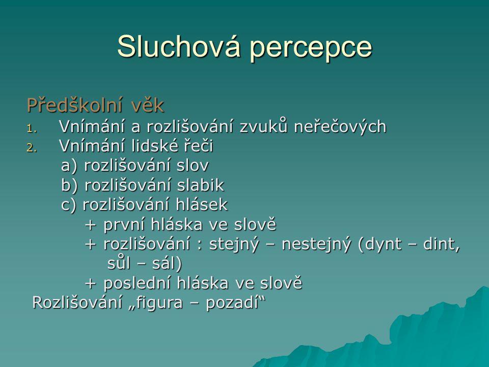 Sluchová percepce Předškolní věk 1. Vnímání a rozlišování zvuků neřečových 2. Vnímání lidské řeči a) rozlišování slov a) rozlišování slov b) rozlišová